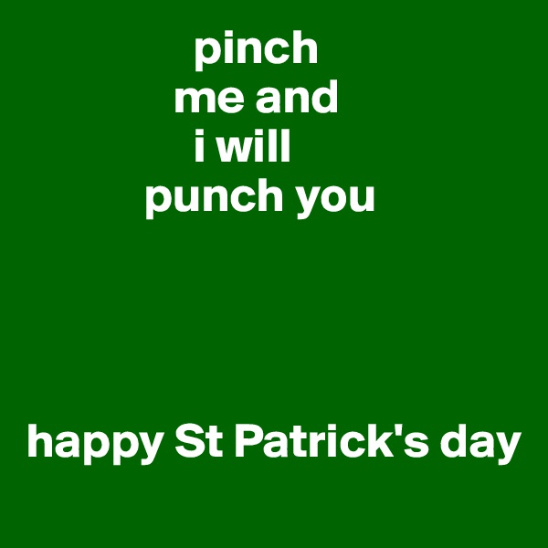 pinch                 me and                  i will              punch you     happy St Patrick's day