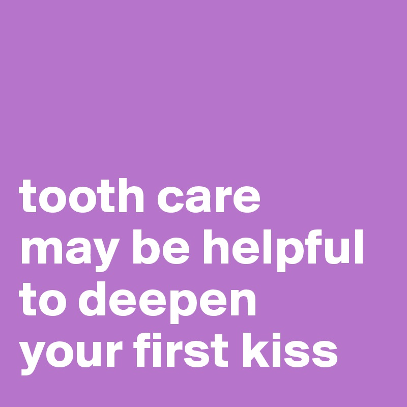 tooth care  may be helpful  to deepen  your first kiss