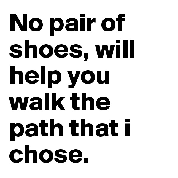 No pair of shoes, will help you walk the path that i chose.