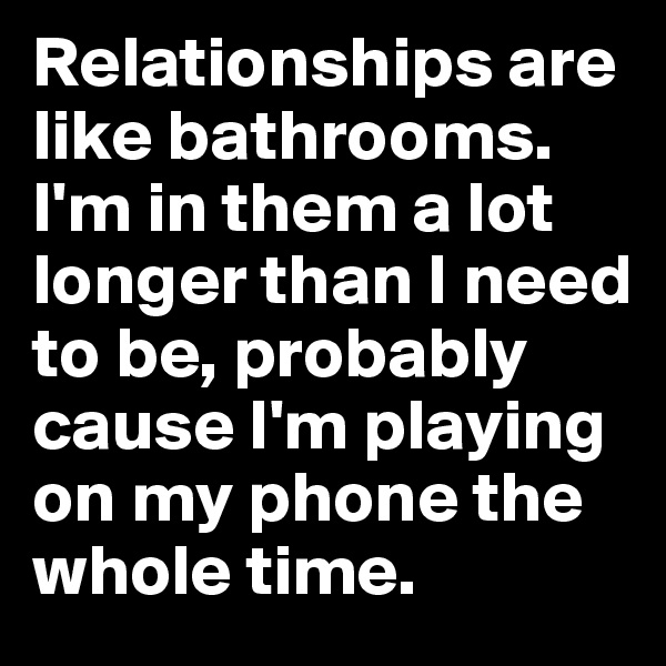 Relationships are like bathrooms. I'm in them a lot longer than I need to be, probably cause I'm playing on my phone the whole time.