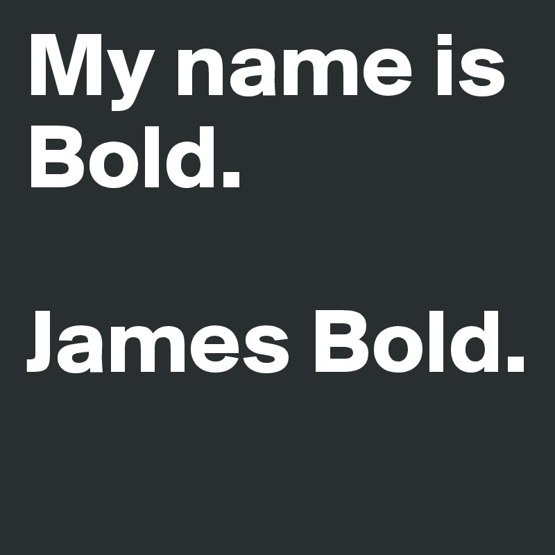 My name is Bold.  James Bold.