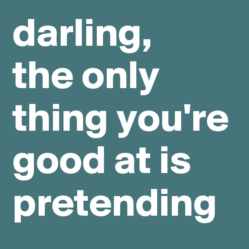 darling, the only thing you're good at is pretending