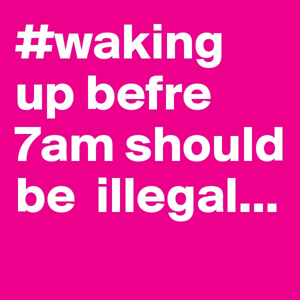 #waking up befre 7am should be  illegal...