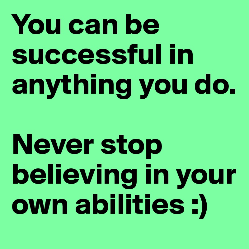 You can be successful in anything you do.   Never stop believing in your own abilities :)