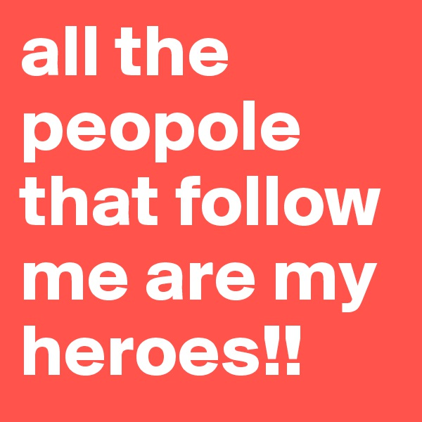all the peopole that follow me are my heroes!!