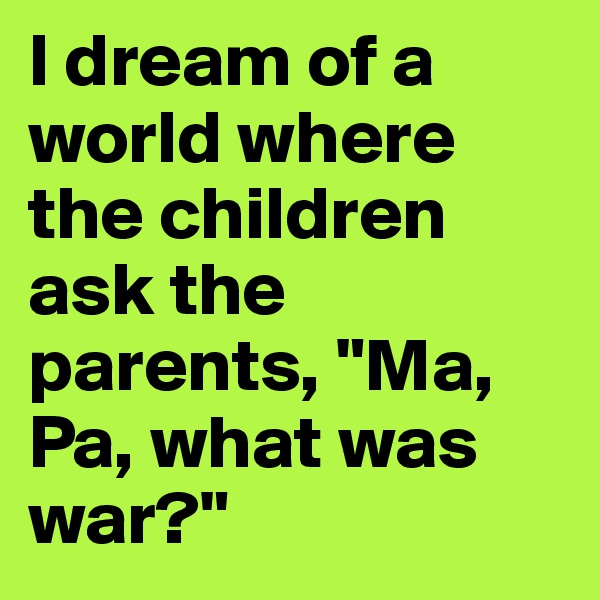 "I dream of a world where the children ask the parents, ""Ma, Pa, what was war?"""