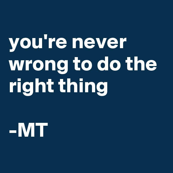 you're never wrong to do the right thing  -MT