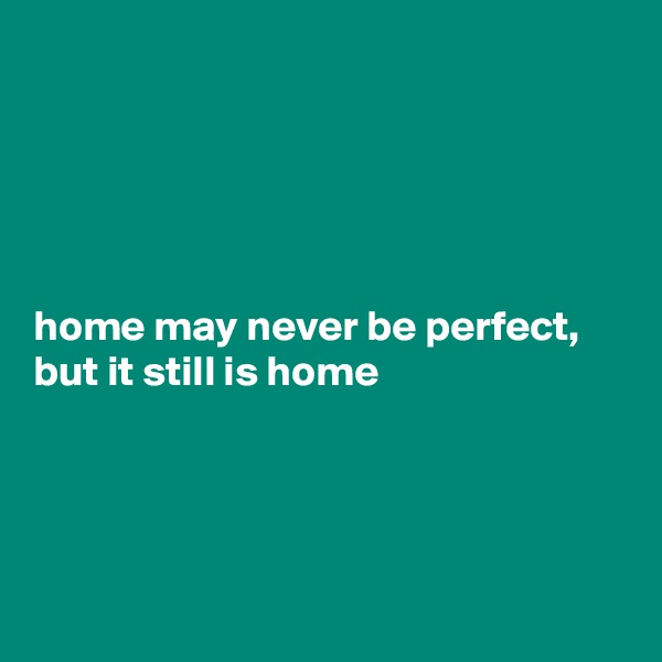home may never be perfect, but it still is home