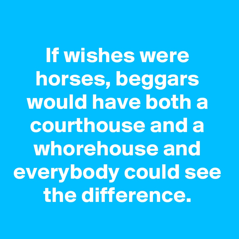 If wishes were horses, beggars would have both a courthouse and a whorehouse and everybody could see the difference.