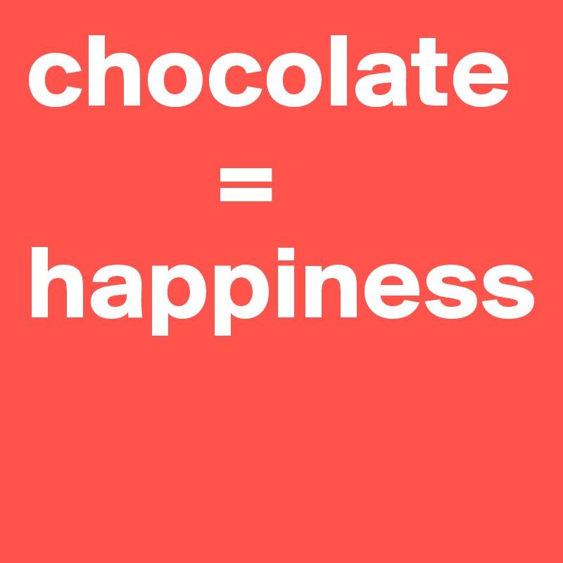 chocolate                           = happiness