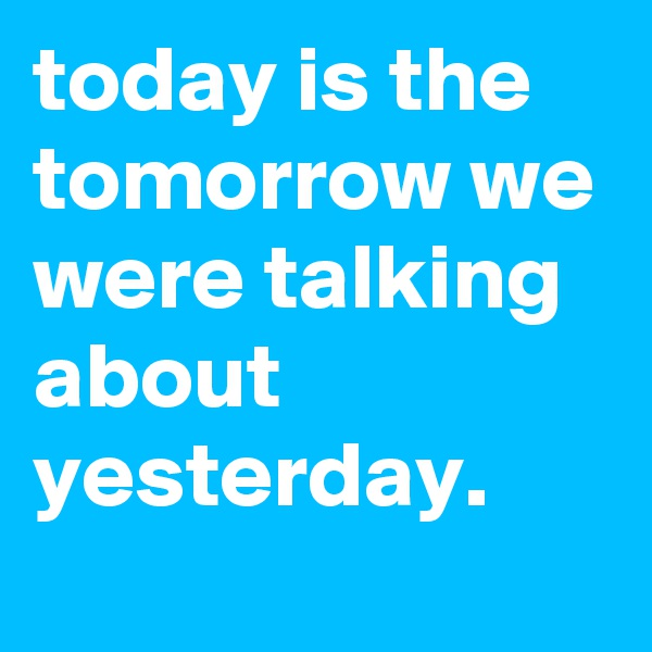 today is the tomorrow we were talking about yesterday.