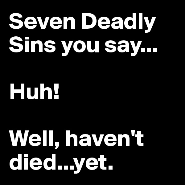 Seven Deadly Sins you say...  Huh!  Well, haven't died...yet.