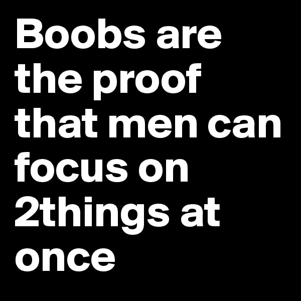 Boobs are the proof that men can focus on 2things at once