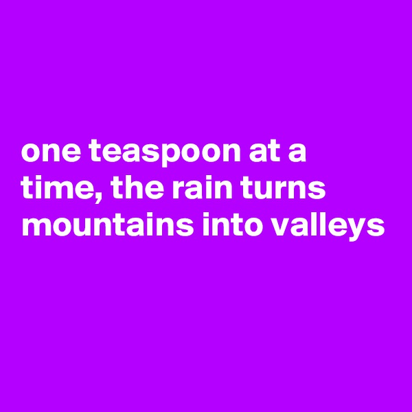 one teaspoon at a  time, the rain turns mountains into valleys