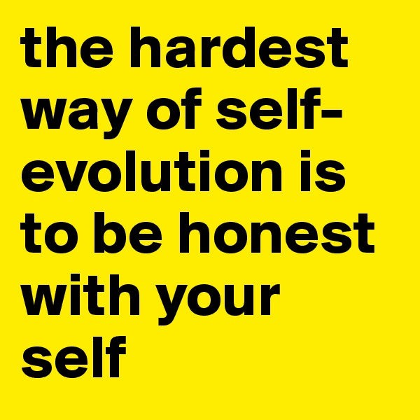 the hardest way of self-evolution is  to be honest with your self