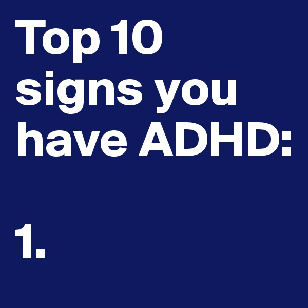 Top 10 signs you have ADHD:  1.