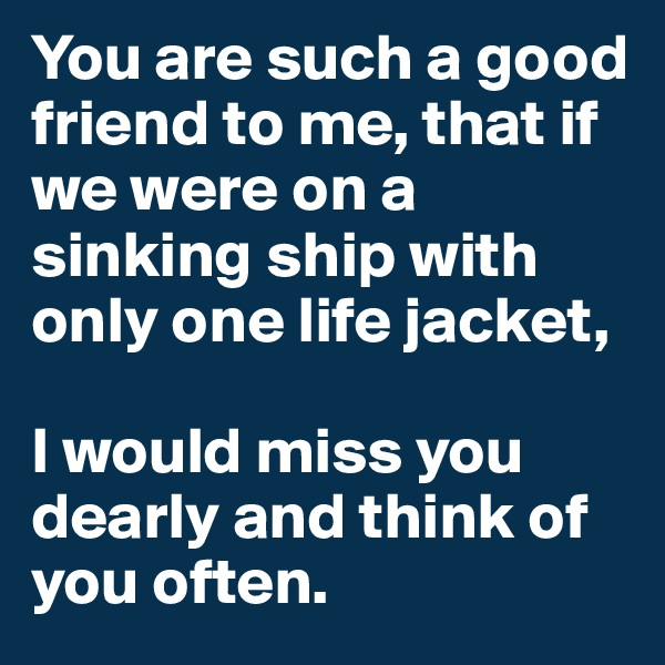 You are such a good friend to me, that if we were on a sinking ship with only one life jacket,  I would miss you dearly and think of you often.
