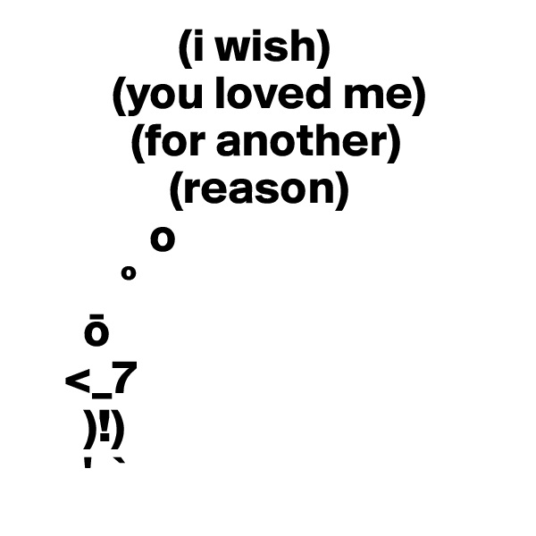 (i wish)          (you loved me)            (for another)                (reason)              o           º       o     <_7       )!)       '  `