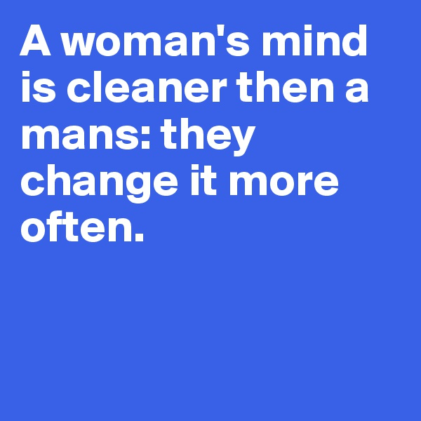 A woman's mind is cleaner then a mans: they change it more often.