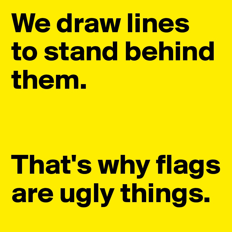We draw lines to stand behind them.    That's why flags are ugly things.
