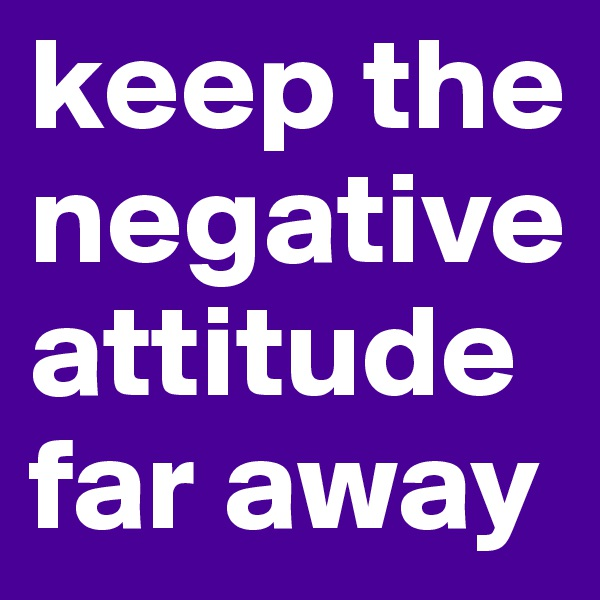 keep the negative attitude far away