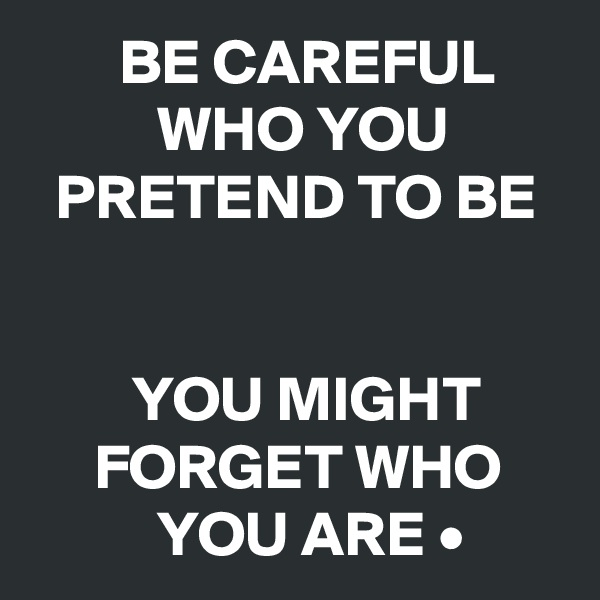BE CAREFUL                WHO YOU            PRETEND TO BE           YOU MIGHT            FORGET WHO               YOU ARE •