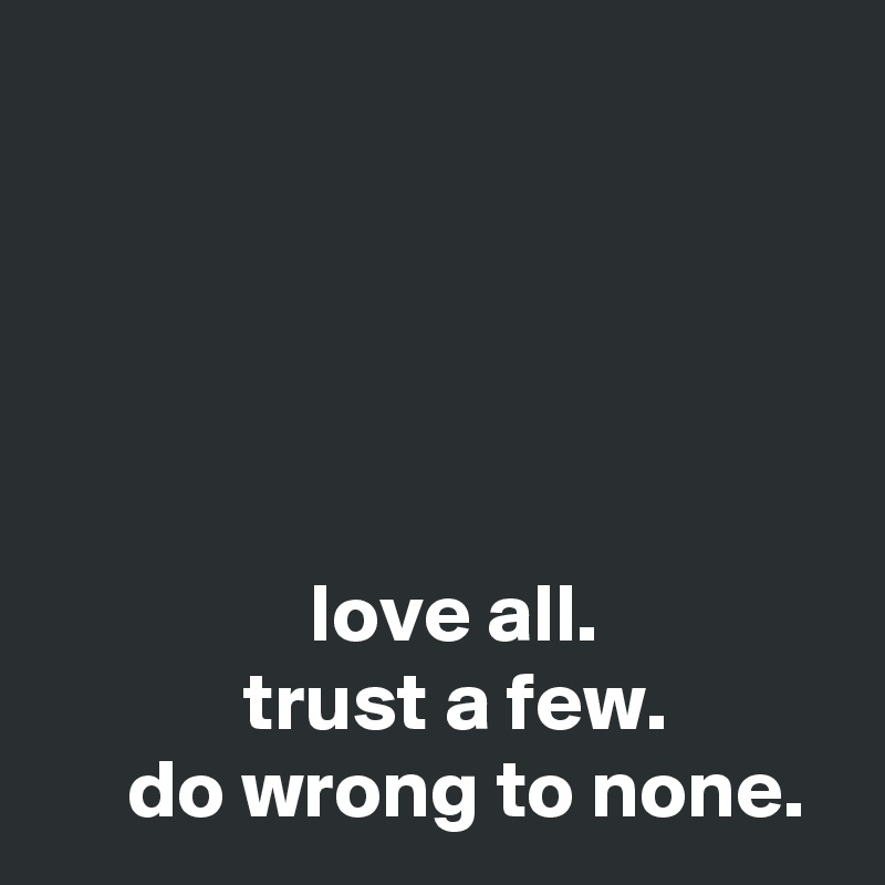 love all.             trust a few.      do wrong to none.