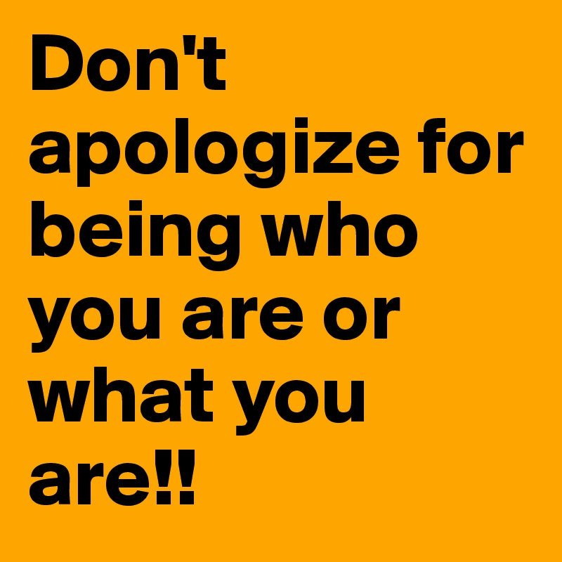 Don't apologize for being who you are or what you are!!