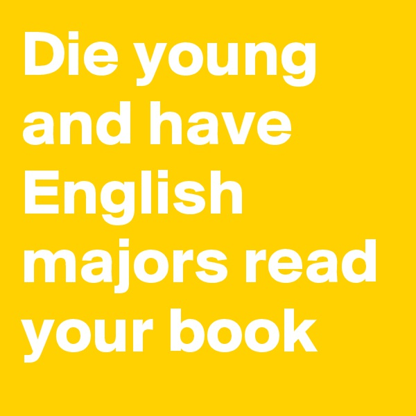 Die young and have English majors read your book