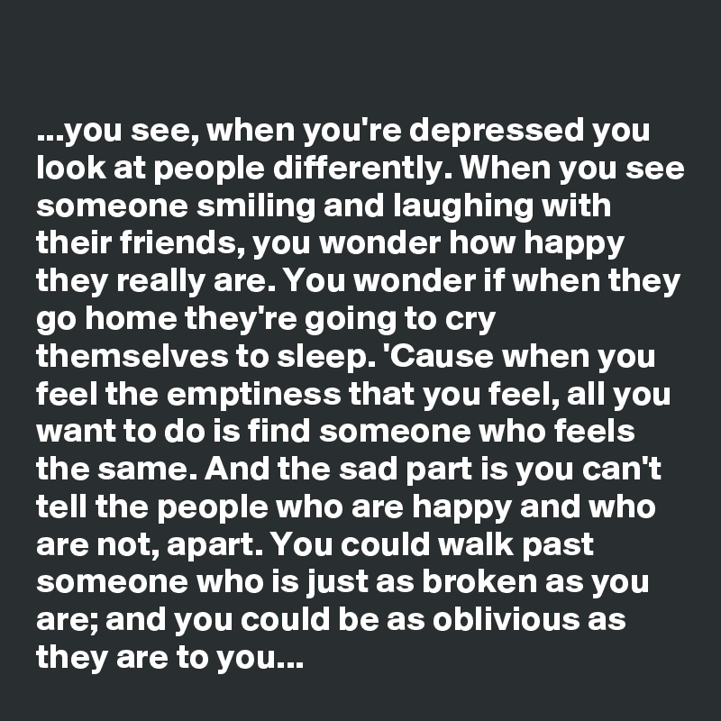 you see, when you\u0027re depressed you look at people differently whenyou see, when you\u0027re depressed you look at people differently when you see someone smiling and laughing with their friends, you wonder how happy they