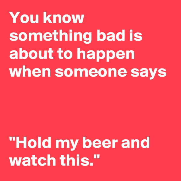 "You know something bad is about to happen when someone says    ""Hold my beer and watch this."""