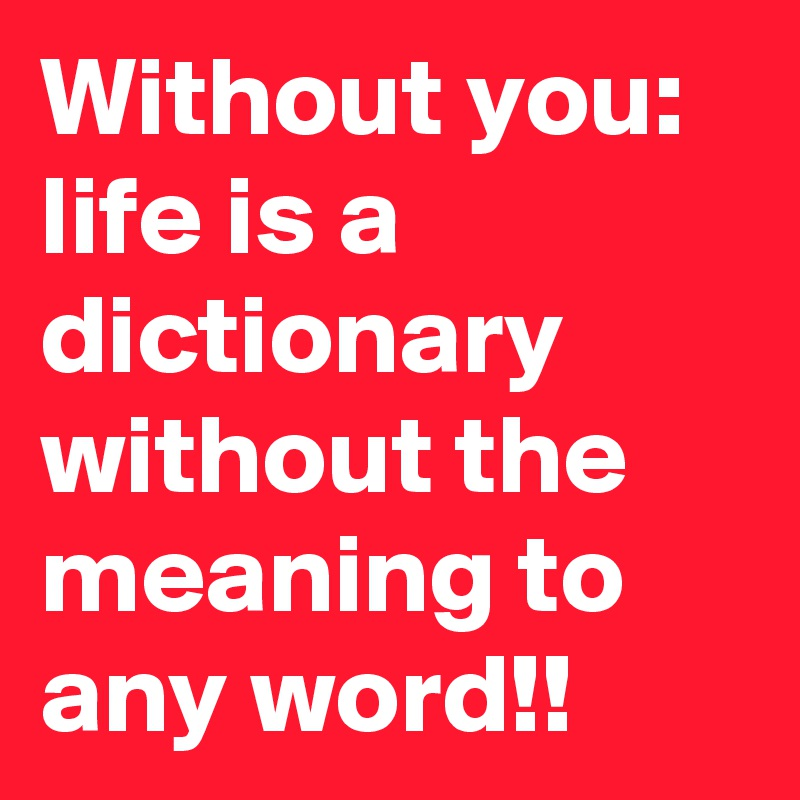 Without you: life is a dictionary without the meaning to any word!!