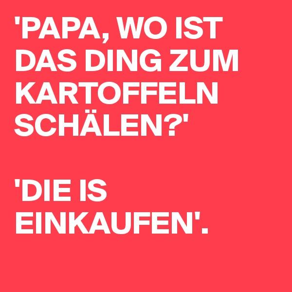 'PAPA, WO IST DAS DING ZUM KARTOFFELN SCHÄLEN?'  'DIE IS EINKAUFEN'.