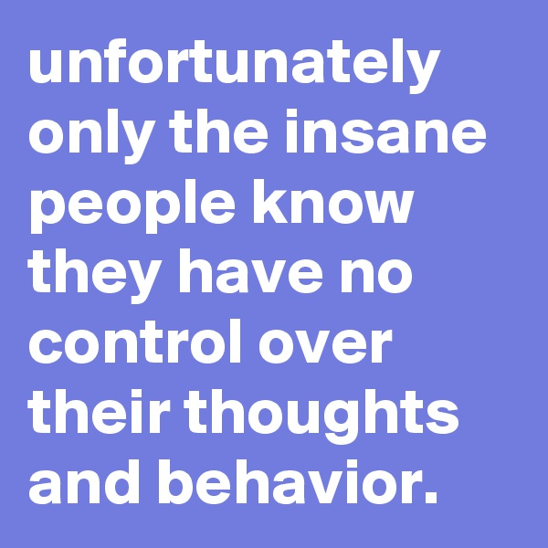unfortunately only the insane people know they have no control over their thoughts and behavior.
