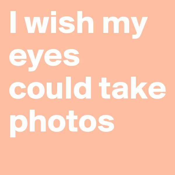 I wish my eyes could take photos