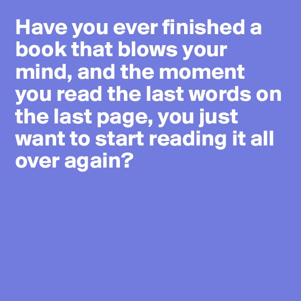 Have you ever finished a book that blows your mind, and the moment you read the last words on the last page, you just want to start reading it all over again?