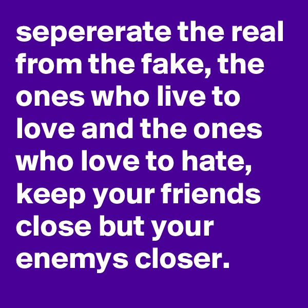 sepererate the real from the fake, the ones who live to love and the ones who love to hate, keep your friends close but your enemys closer.