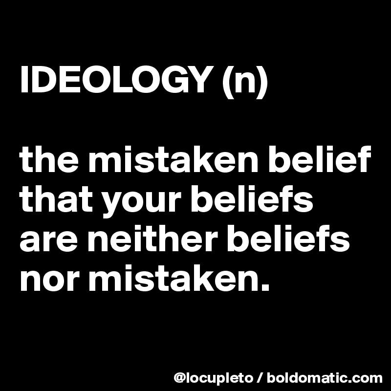 IDEOLOGY (n)  the mistaken belief that your beliefs are neither beliefs nor mistaken.