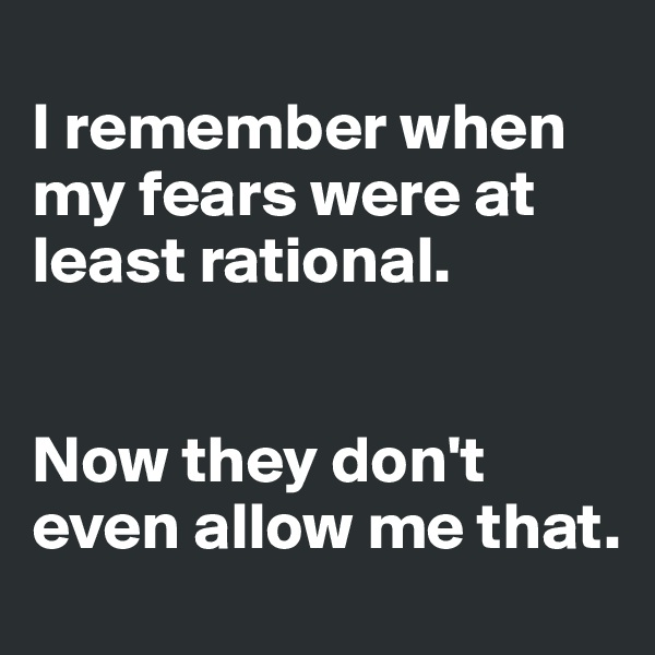 I remember when my fears were at least rational.    Now they don't even allow me that.