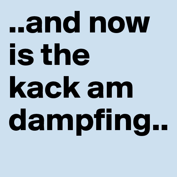 ..and now is the kack am dampfing..