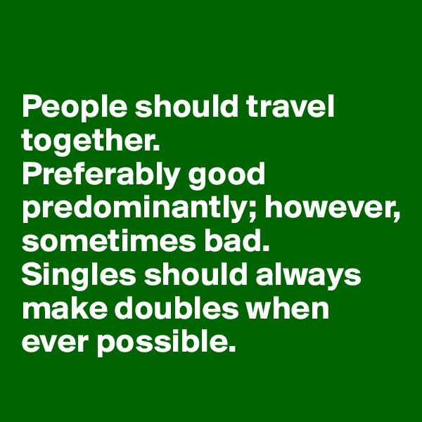 People should travel together.  Preferably good predominantly; however, sometimes bad. Singles should always make doubles when ever possible.