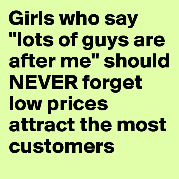 """Girls who say """"lots of guys are after me"""" should NEVER forget low prices attract the most customers"""