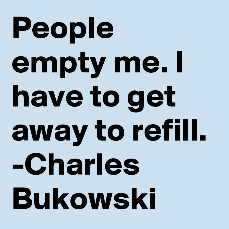 People empty me. I have to get away to refill. -Charles Bukowski