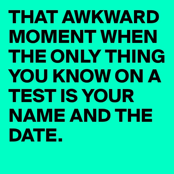 THAT AWKWARD MOMENT WHEN THE ONLY THING YOU KNOW ON A TEST IS YOUR NAME AND THE DATE.