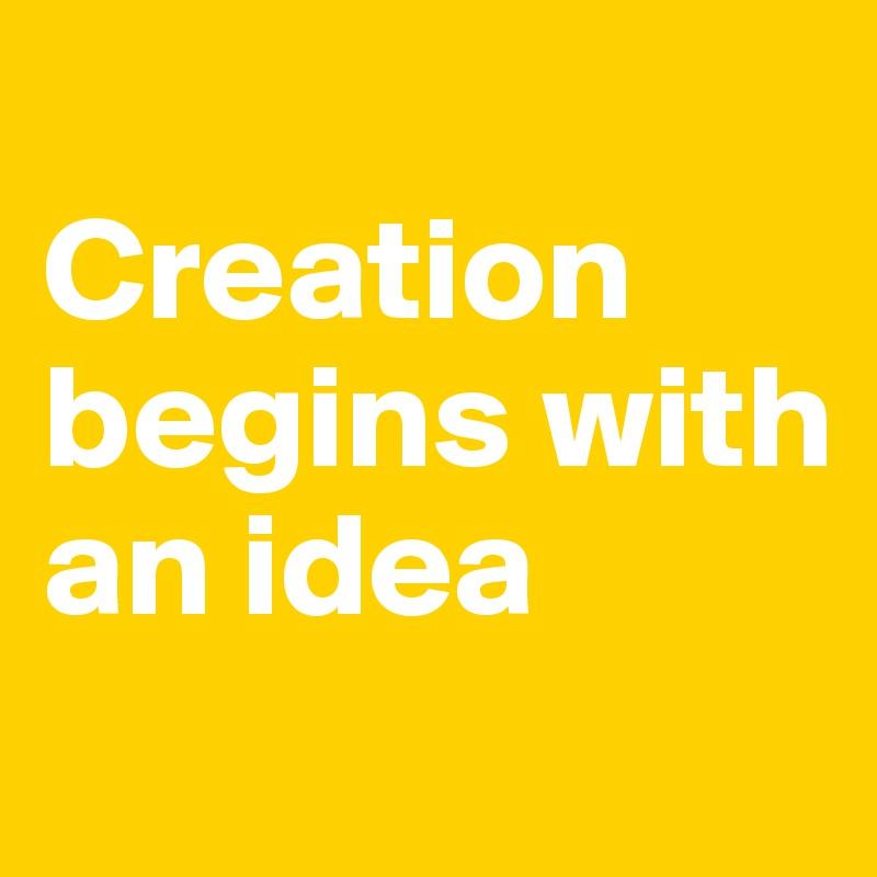 Creation begins with an idea