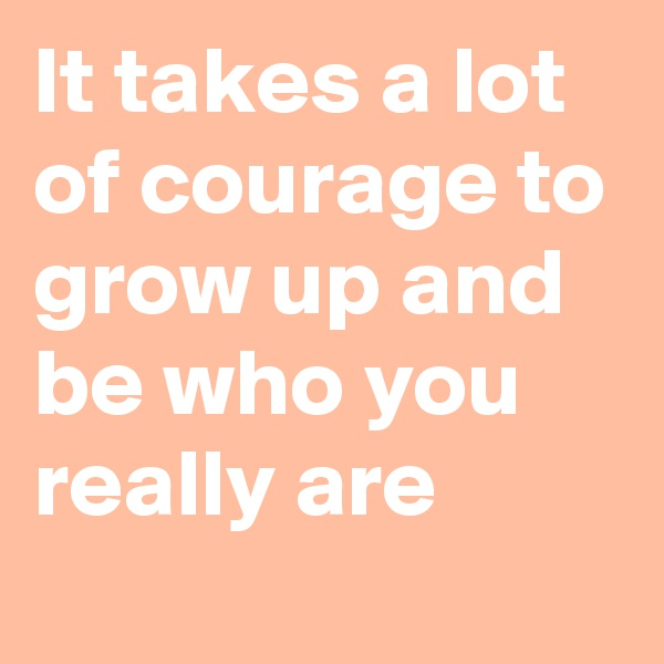 It takes a lot of courage to grow up and be who you really are