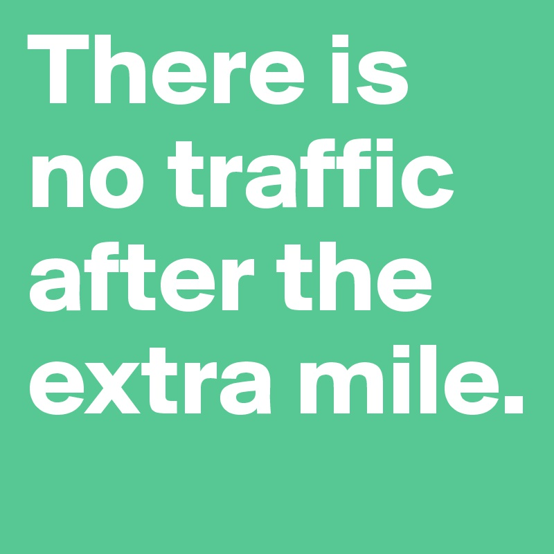 There is no traffic after the extra mile.
