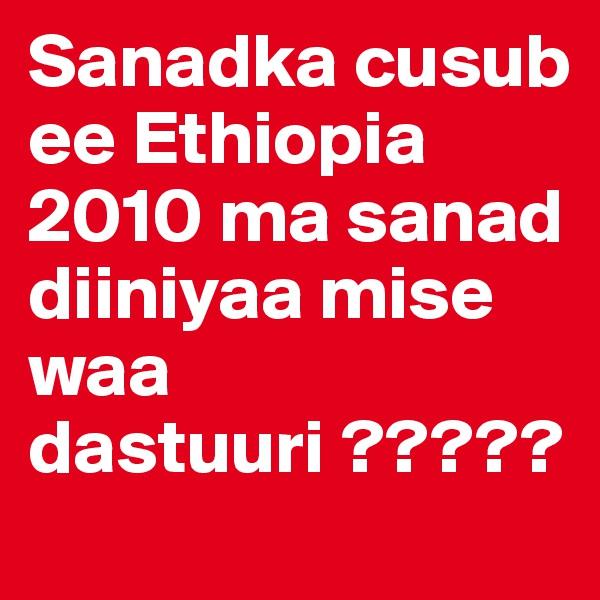 Sanadka cusub ee Ethiopia 2010 ma sanad diiniyaa mise waa dastuuri ?????