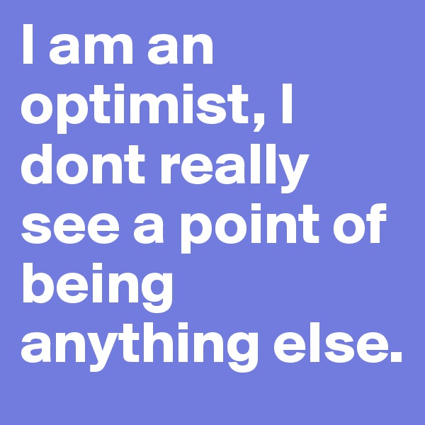 I am an optimist, I dont really see a point of being anything else.