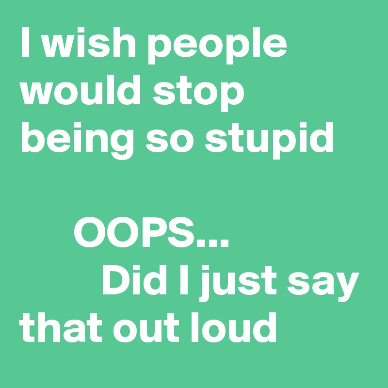 I wish people would stop being so stupid         OOPS...                        Did I just say that out loud
